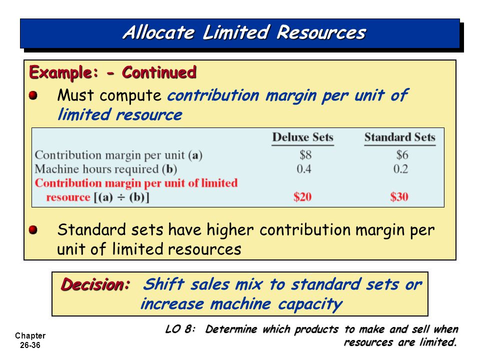 Chapter 26-36 Allocate Limited Resources Example: - Continued Must compute contribution margin per unit of limited resource Standard sets have higher contribution margin per unit of limited resources LO 8: Determine which products to make and sell when resources are limited.