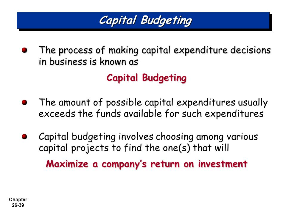 Chapter 26-39 Capital Budgeting The process of making capital expenditure decisions in business is known as Capital Budgeting The amount of possible capital expenditures usually exceeds the funds available for such expenditures Capital budgeting involves choosing among various capital projects to find the one(s) that will Maximize a company's return on investment