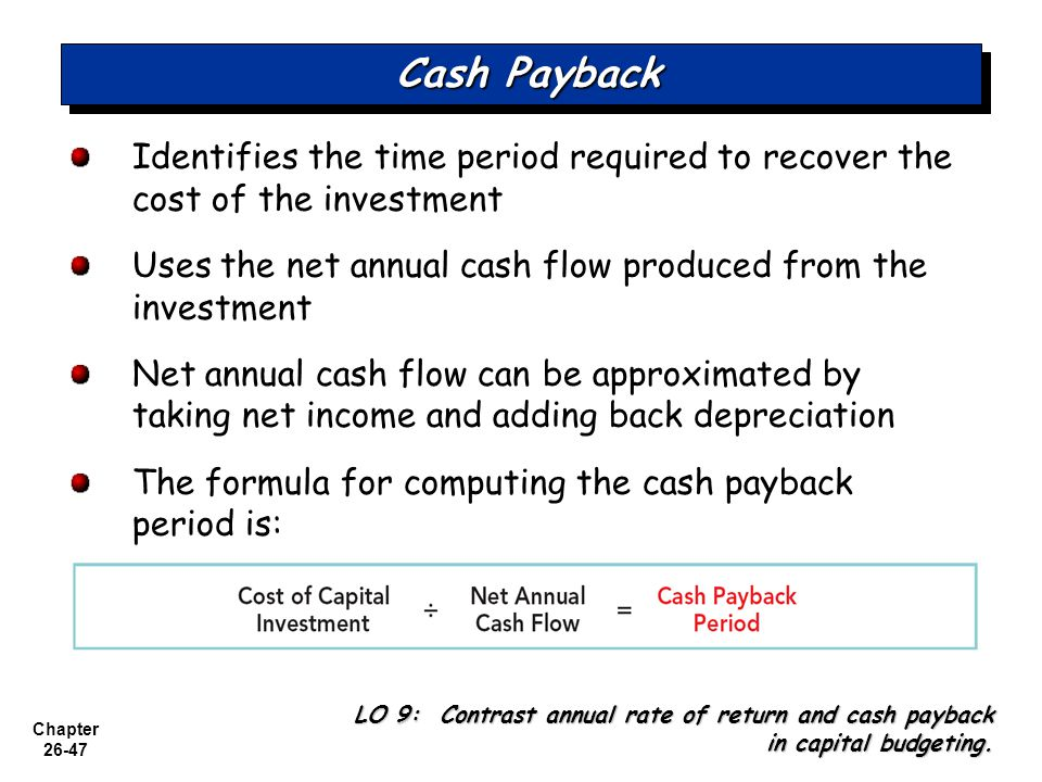 Chapter 26-47 Cash Payback Identifies the time period required to recover the cost of the investment Uses the net annual cash flow produced from the investment Net annual cash flow can be approximated by taking net income and adding back depreciation The formula for computing the cash payback period is: LO 9: Contrast annual rate of return and cash payback in capital budgeting.