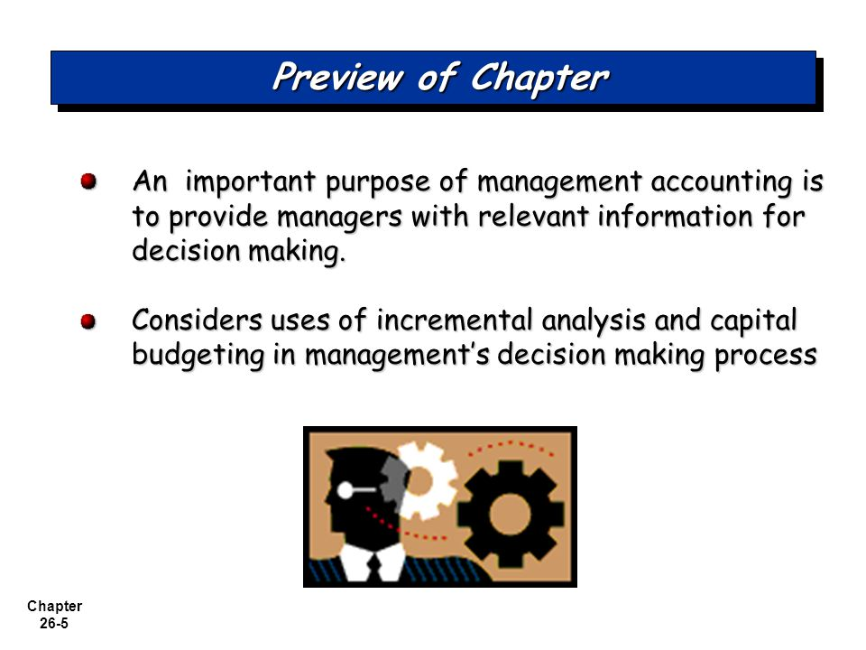 Chapter 26-5 Preview of Chapter An important purpose of management accounting is to provide managers with relevant information for decision making.