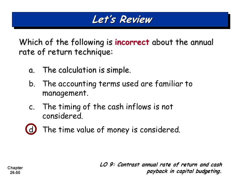Chapter 26-50 Which of the following is incorrect about the annual rate of return technique: a.The calculation is simple a.The calculation is simple.