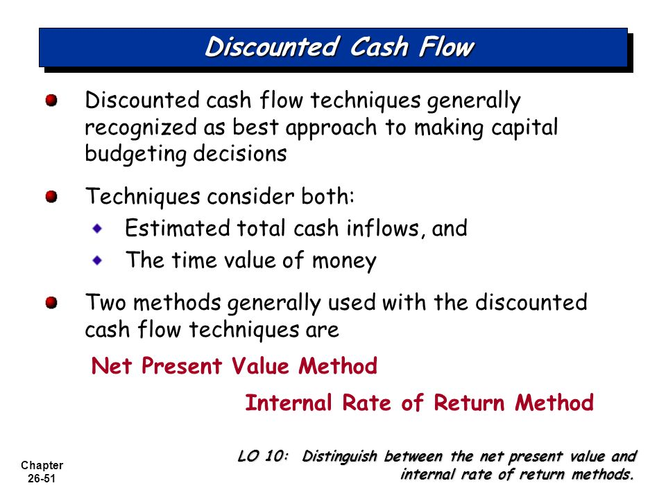 Chapter 26-51 Discounted Cash Flow Discounted cash flow techniques generally recognized as best approach to making capital budgeting decisions Techniques consider both: Estimated total cash inflows, and The time value of money Two methods generally used with the discounted cash flow techniques are Net Present Value Method Internal Rate of Return Method LO 10: Distinguish between the net present value and internal rate of return methods.