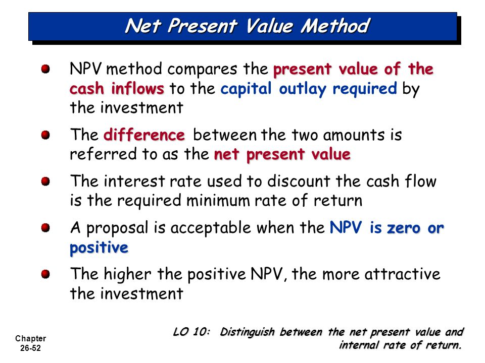 Chapter 26-52 Net Present Value Method present value of the cash inflows NPV method compares the present value of the cash inflows to the capital outlay required by the investment difference net present value The difference between the two amounts is referred to as the net present value The interest rate used to discount the cash flow is the required minimum rate of return zero or positive A proposal is acceptable when the NPV is zero or positive The higher the positive NPV, the more attractive the investment LO 10: Distinguish between the net present value and internal rate of return.