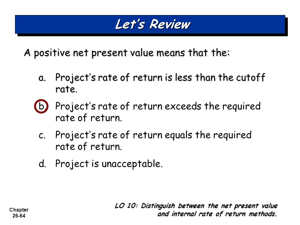Chapter 26-64 A positive net present value means that the: a.Project's rate of return is less than the cutoff rate a.Project's rate of return is less than the cutoff rate.