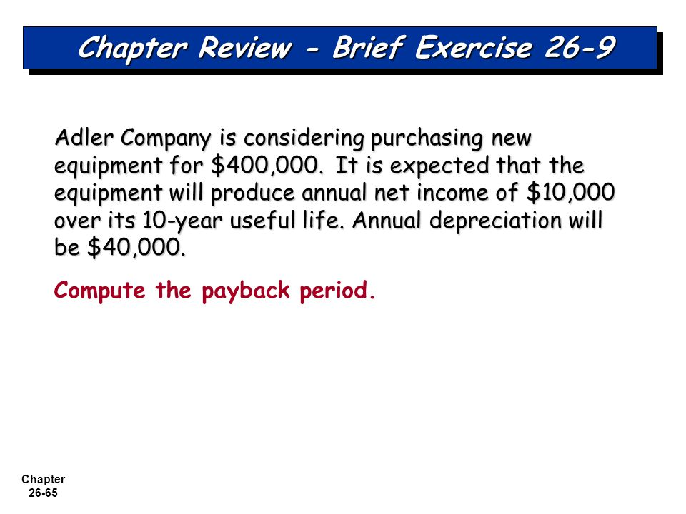 Chapter 26-65 Chapter Review - Brief Exercise 26-9 Adler Company is considering purchasing new equipment for $400,000.