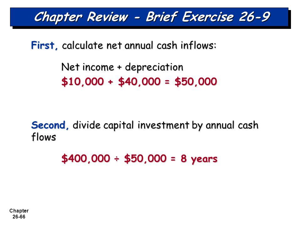 Chapter 26-66 Chapter Review - Brief Exercise 26-9 First, calculate net annual cash inflows: Net income + depreciation $10,000 + $40,000 = $50,000 Second, divide capital investment by annual cash flows $400,000 ÷ $50,000 = 8 years