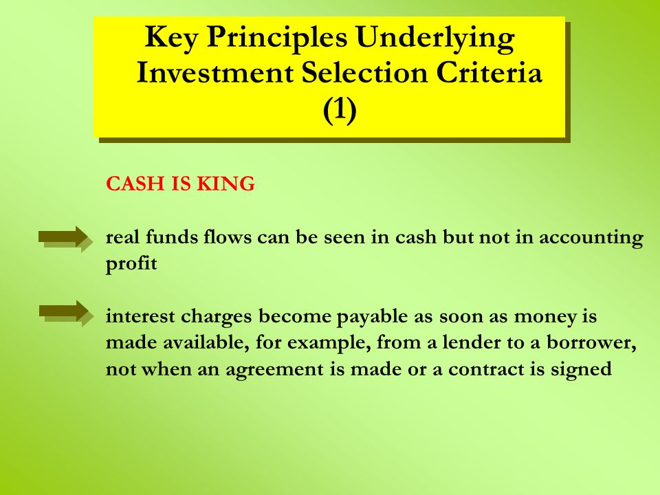 CASH IS KING real funds flows can be seen in cash but not in accounting profit interest charges become payable as soon as money is made available, for example, from a lender to a borrower, not when an agreement is made or a contract is signed Key Principles Underlying Investment Selection Criteria (1)