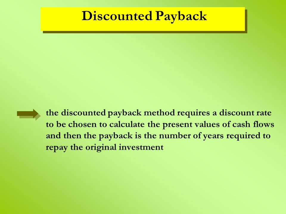 the discounted payback method requires a discount rate to be chosen to calculate the present values of cash flows and then the payback is the number o