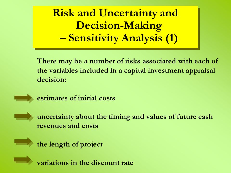 There may be a number of risks associated with each of the variables included in a capital investment appraisal decision: estimates of initial costs uncertainty about the timing and values of future cash revenues and costs the length of project variations in the discount rate Risk and Uncertainty and Decision-Making – Sensitivity Analysis (1)