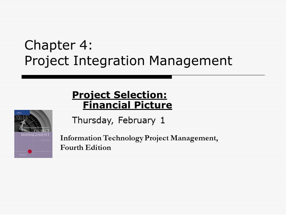 Chapter 4: Project Integration Management Information Technology Project Management, Fourth Edition Project Selection: Financial Picture Thursday, Feb