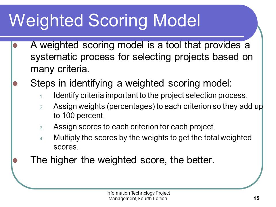 Information Technology Project Management, Fourth Edition15 Weighted Scoring Model A weighted scoring model is a tool that provides a systematic proce