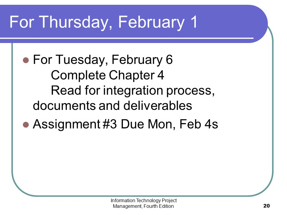 Information Technology Project Management, Fourth Edition20 For Thursday, February 1 For Tuesday, February 6 Complete Chapter 4 Read for integration p