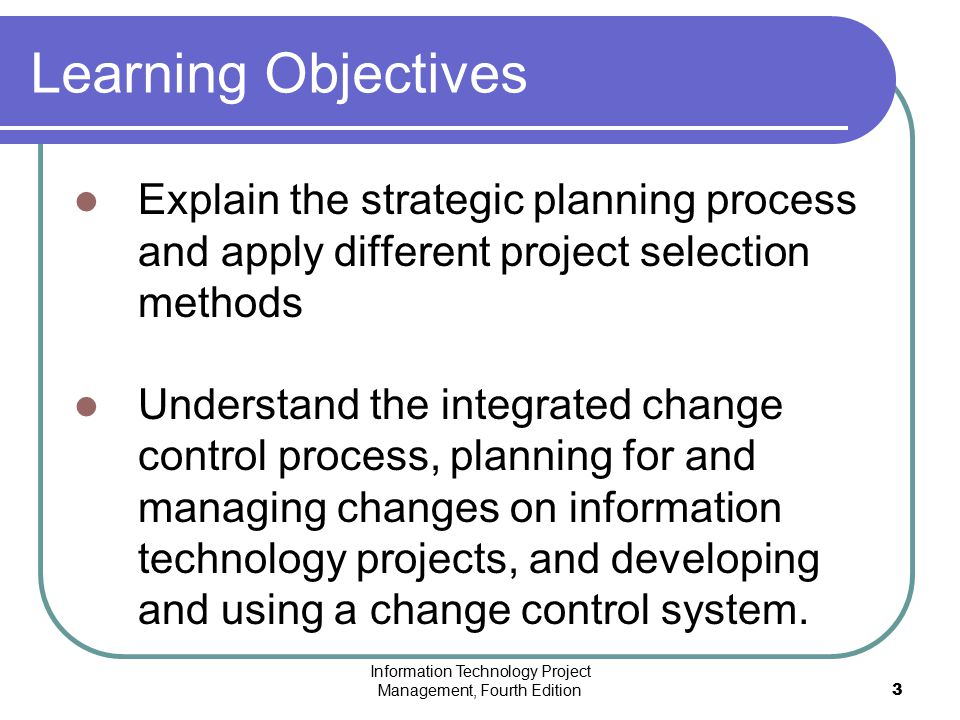 Information Technology Project Management, Fourth Edition3 Learning Objectives Explain the strategic planning process and apply different project sele
