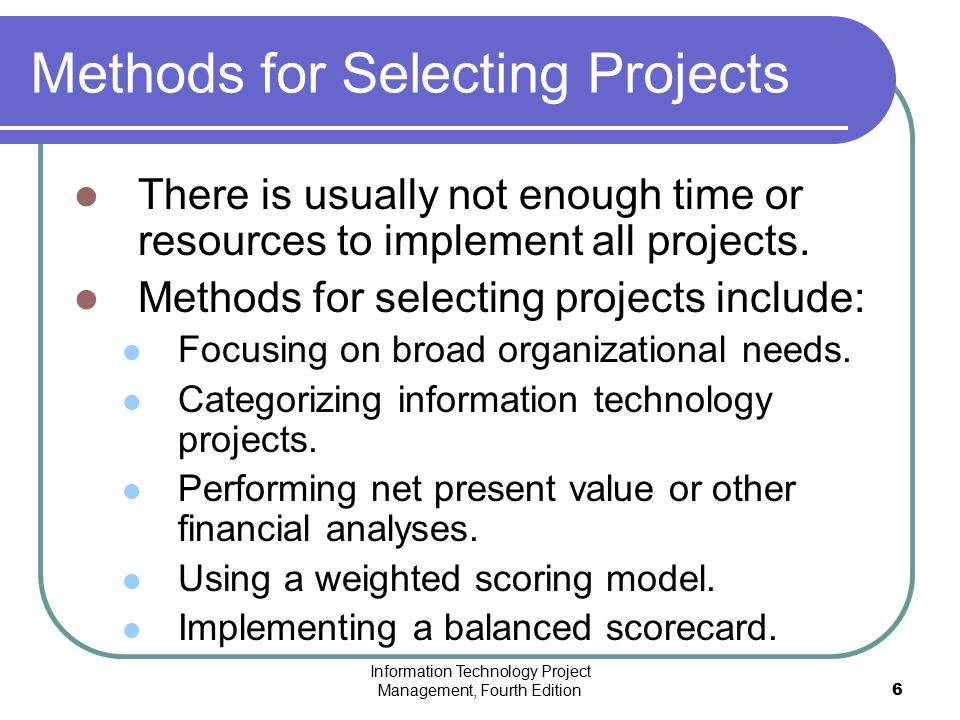 Information Technology Project Management, Fourth Edition6 Methods for Selecting Projects There is usually not enough time or resources to implement a