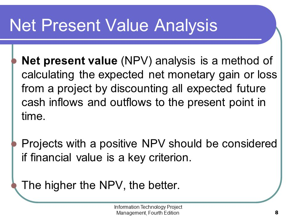 Information Technology Project Management, Fourth Edition8 Net Present Value Analysis Net present value (NPV) analysis is a method of calculating the