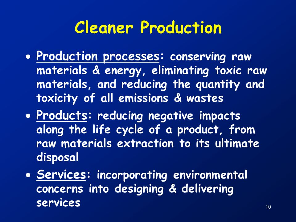 10 Cleaner Production  Production processes: conserving raw materials & energy, eliminating toxic raw materials, and reducing the quantity and toxicity of all emissions & wastes  Products: reducing negative impacts along the life cycle of a product, from raw materials extraction to its ultimate disposal  Services: incorporating environmental concerns into designing & delivering services