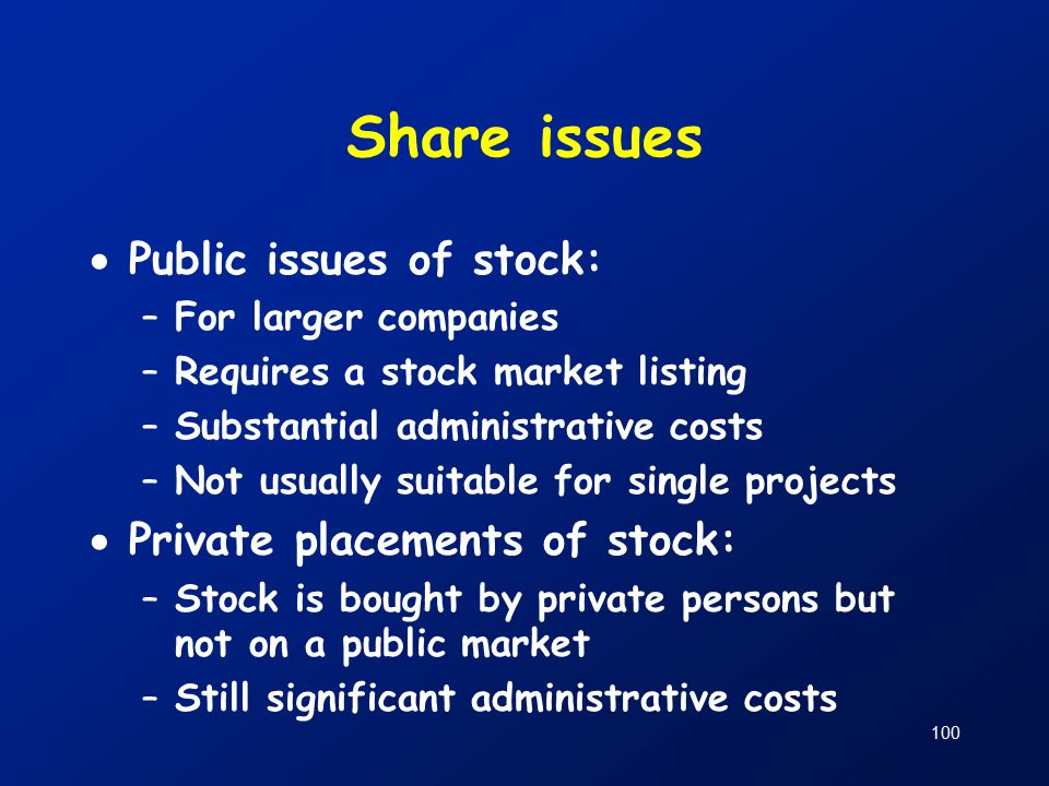 100 Share issues  Public issues of stock: –For larger companies –Requires a stock market listing –Substantial administrative costs –Not usually suitable for single projects  Private placements of stock: –Stock is bought by private persons but not on a public market –Still significant administrative costs