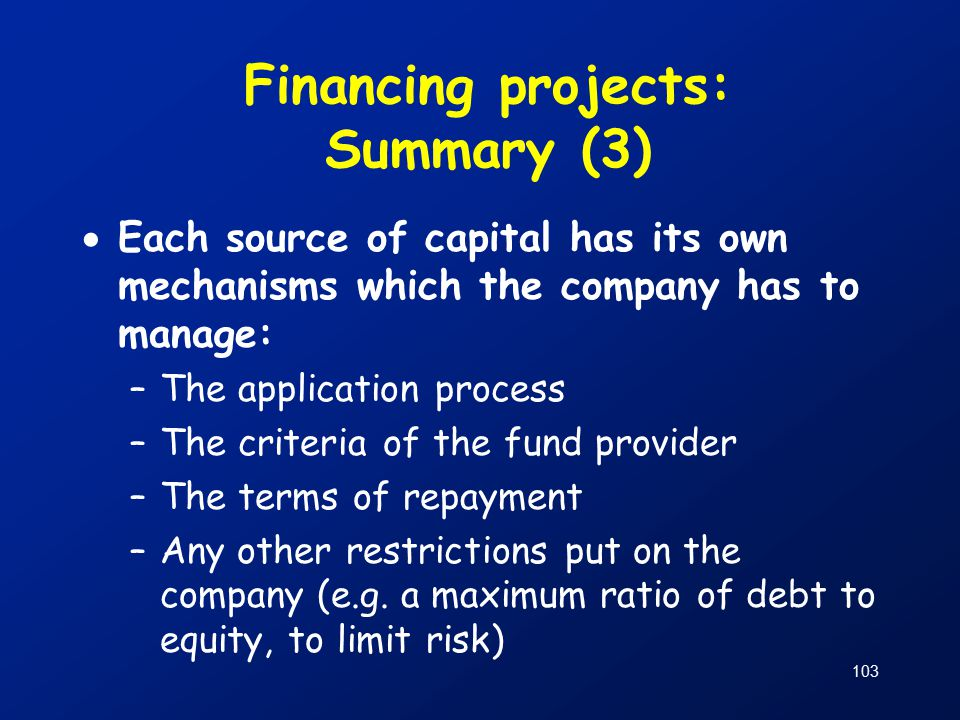 103 Financing projects: Summary (3)  Each source of capital has its own mechanisms which the company has to manage: –The application process –The criteria of the fund provider –The terms of repayment –Any other restrictions put on the company (e.g.