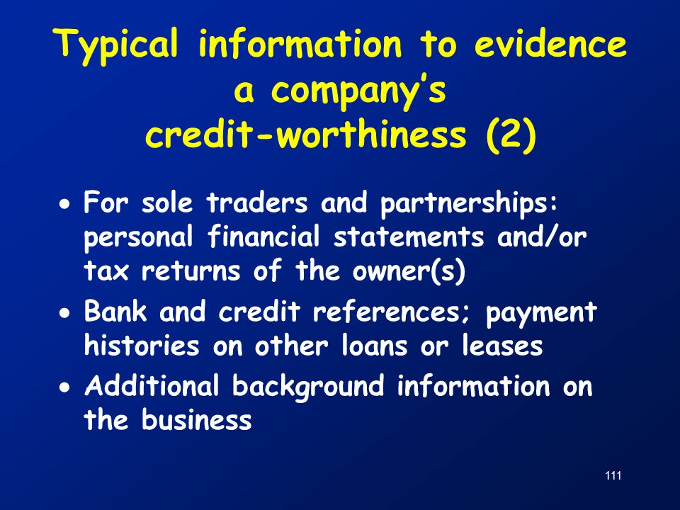 111 Typical information to evidence a company's credit-worthiness (2)  For sole traders and partnerships: personal financial statements and/or tax returns of the owner(s)  Bank and credit references; payment histories on other loans or leases  Additional background information on the business
