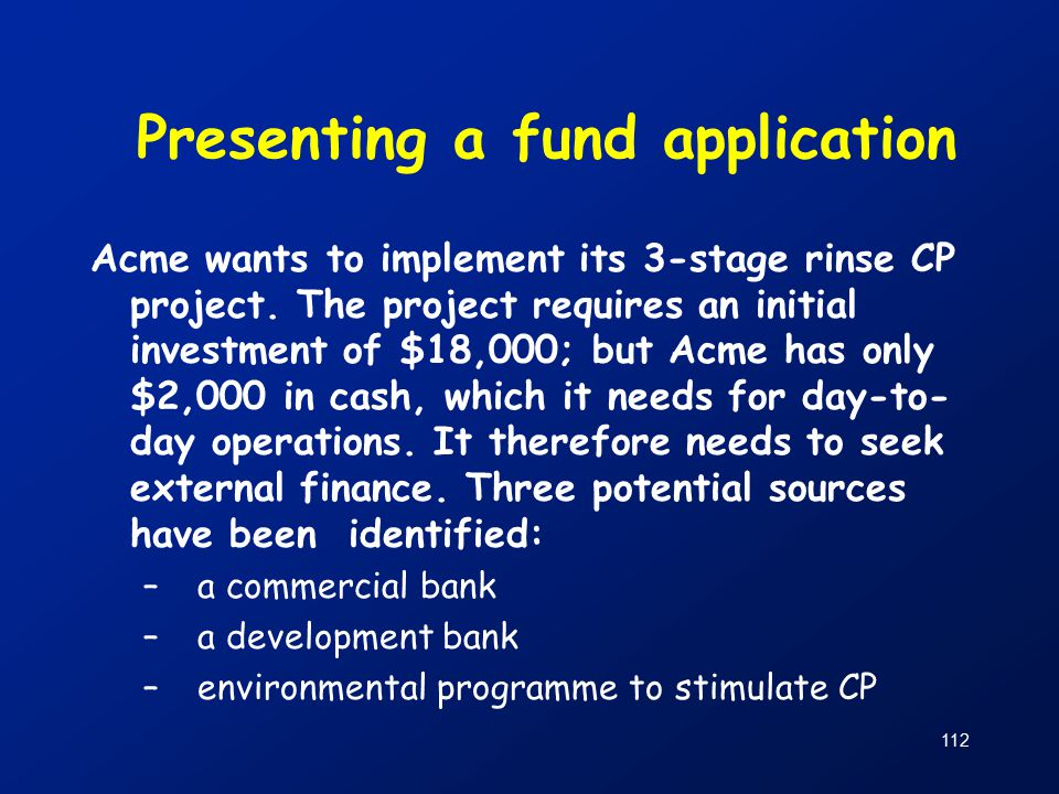 112 Presenting a fund application Acme wants to implement its 3-stage rinse CP project.