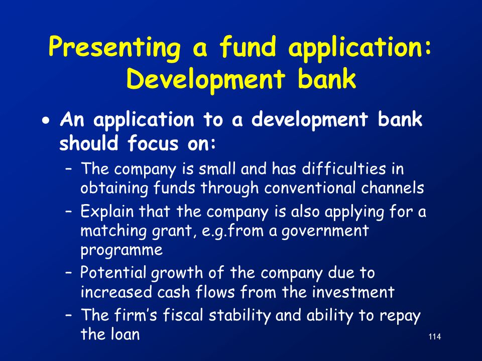 114 Presenting a fund application: Development bank  An application to a development bank should focus on: –The company is small and has difficulties in obtaining funds through conventional channels –Explain that the company is also applying for a matching grant, e.g.from a government programme –Potential growth of the company due to increased cash flows from the investment –The firm's fiscal stability and ability to repay the loan