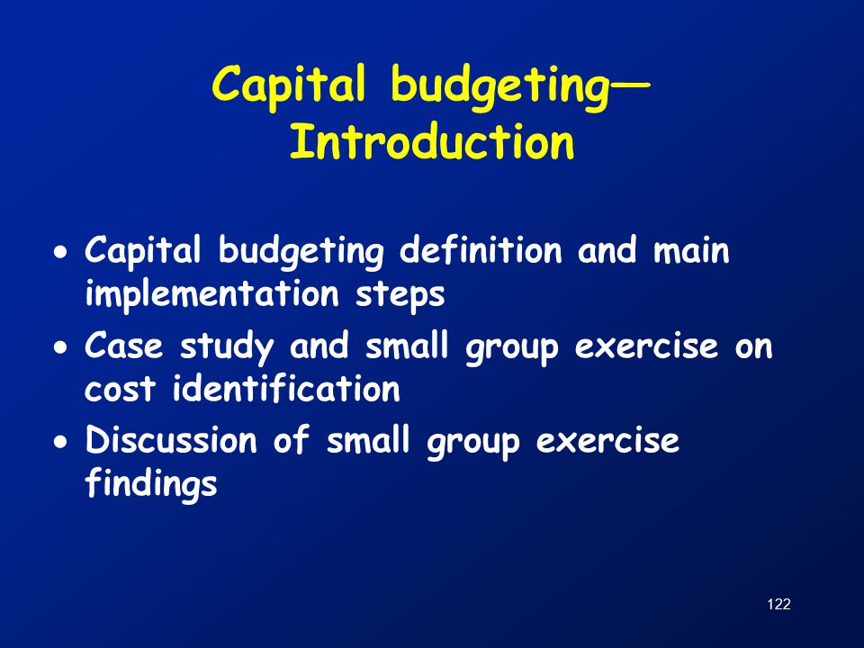 122 Capital budgeting— Introduction  Capital budgeting definition and main implementation steps  Case study and small group exercise on cost identification  Discussion of small group exercise findings
