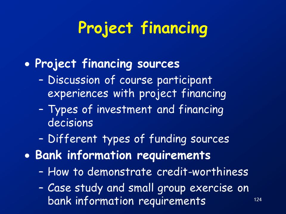 124 Project financing  Project financing sources –Discussion of course participant experiences with project financing –Types of investment and financing decisions –Different types of funding sources  Bank information requirements –How to demonstrate credit-worthiness –Case study and small group exercise on bank information requirements