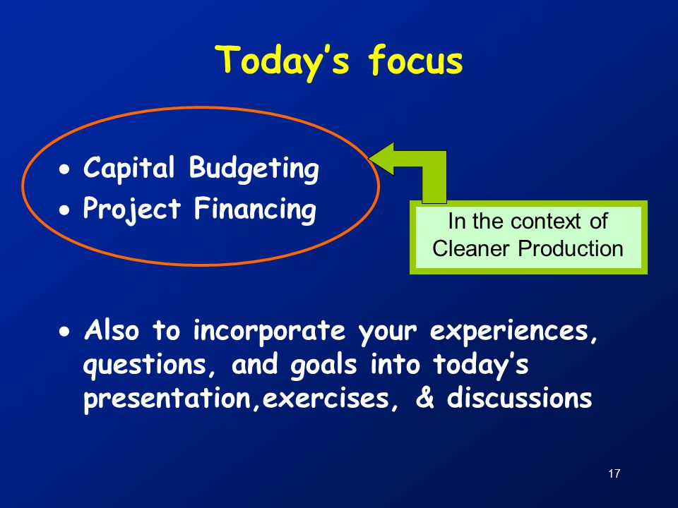 17 Today's focus  Capital Budgeting  Project Financing  Also to incorporate your experiences, questions, and goals into today's presentation,exercises, & discussions In the context of Cleaner Production