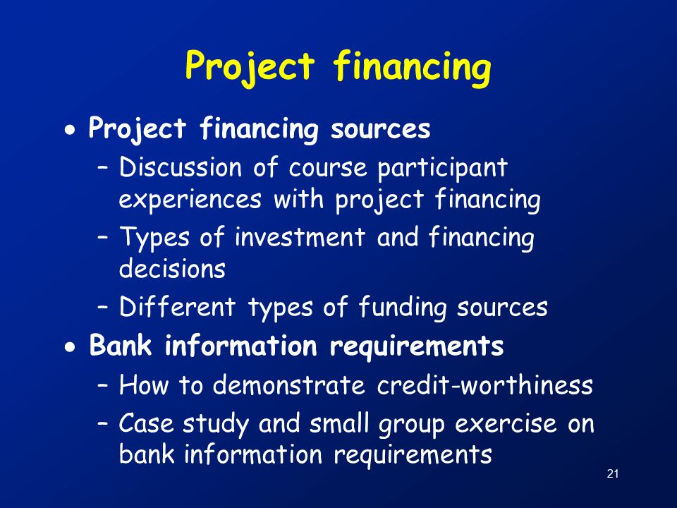 21 Project financing  Project financing sources –Discussion of course participant experiences with project financing –Types of investment and financing decisions –Different types of funding sources  Bank information requirements –How to demonstrate credit-worthiness –Case study and small group exercise on bank information requirements