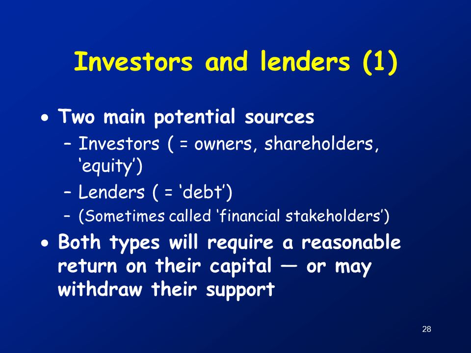 28 Investors and lenders (1)  Two main potential sources –Investors ( = owners, shareholders, 'equity') –Lenders ( = 'debt') –(Sometimes called 'financial stakeholders')  Both types will require a reasonable return on their capital — or may withdraw their support