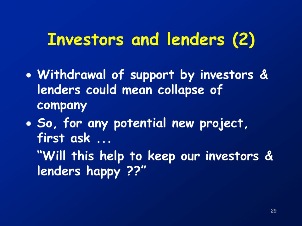 29 Investors and lenders (2)  Withdrawal of support by investors & lenders could mean collapse of company  So, for any potential new project, first ask...