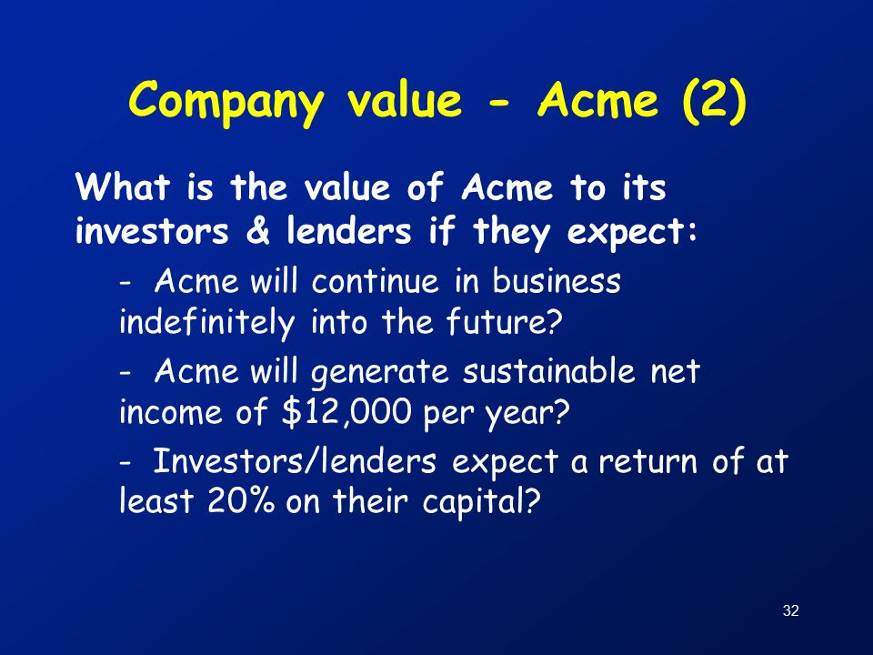32 Company value - Acme (2) What is the value of Acme to its investors & lenders if they expect: - Acme will continue in business indefinitely into the future.