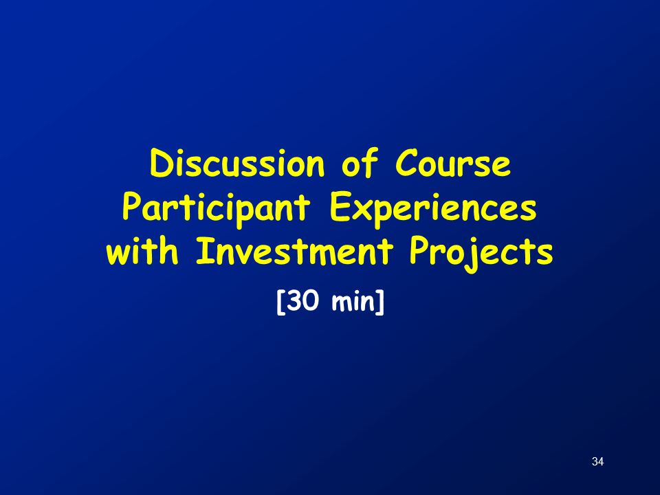 34 Discussion of Course Participant Experiences with Investment Projects [30 min]