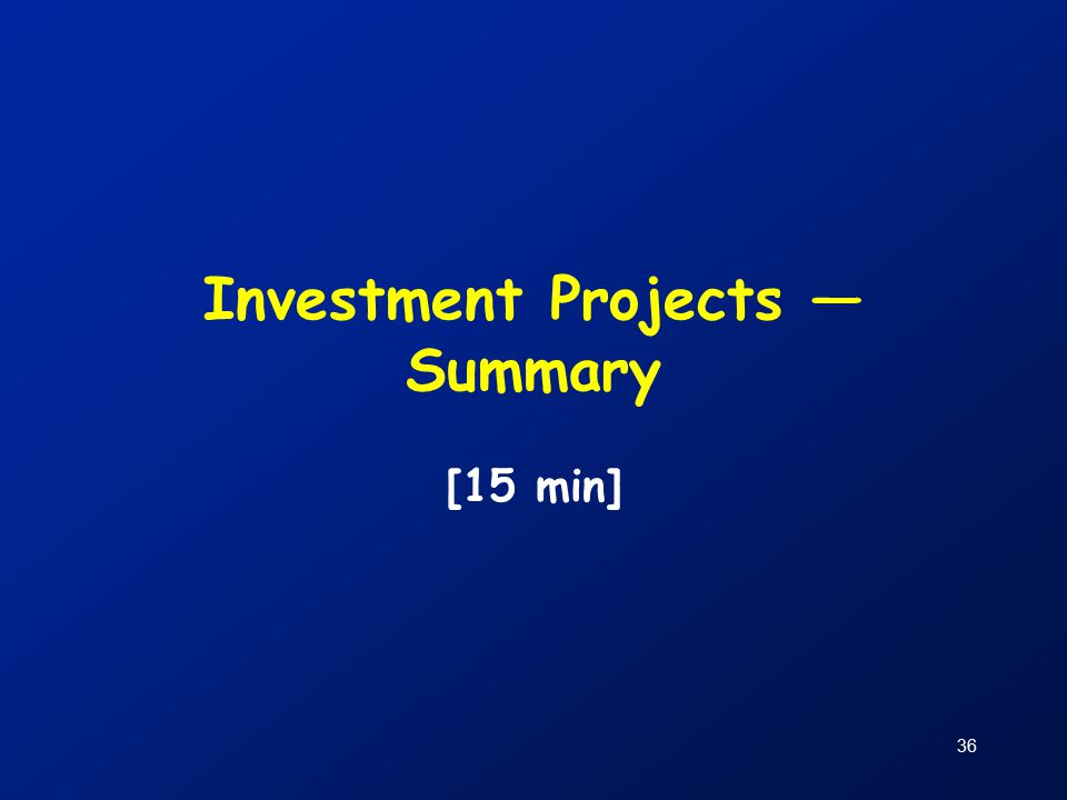 36 Investment Projects — Summary [15 min]