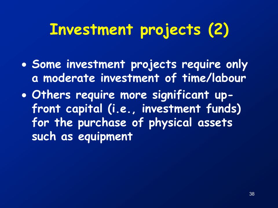 38 Investment projects (2)  Some investment projects require only a moderate investment of time/labour  Others require more significant up- front capital (i.e., investment funds) for the purchase of physical assets such as equipment