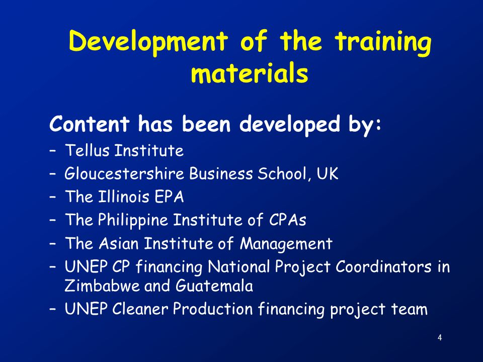 4 Development of the training materials Content has been developed by: –Tellus Institute –Gloucestershire Business School, UK –The Illinois EPA –The Philippine Institute of CPAs –The Asian Institute of Management –UNEP CP financing National Project Coordinators in Zimbabwe and Guatemala –UNEP Cleaner Production financing project team