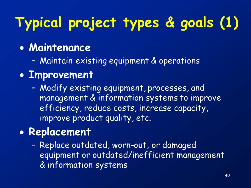 40 Typical project types & goals (1)  Maintenance –Maintain existing equipment & operations  Improvement –Modify existing equipment, processes, and management & information systems to improve efficiency, reduce costs, increase capacity, improve product quality, etc.