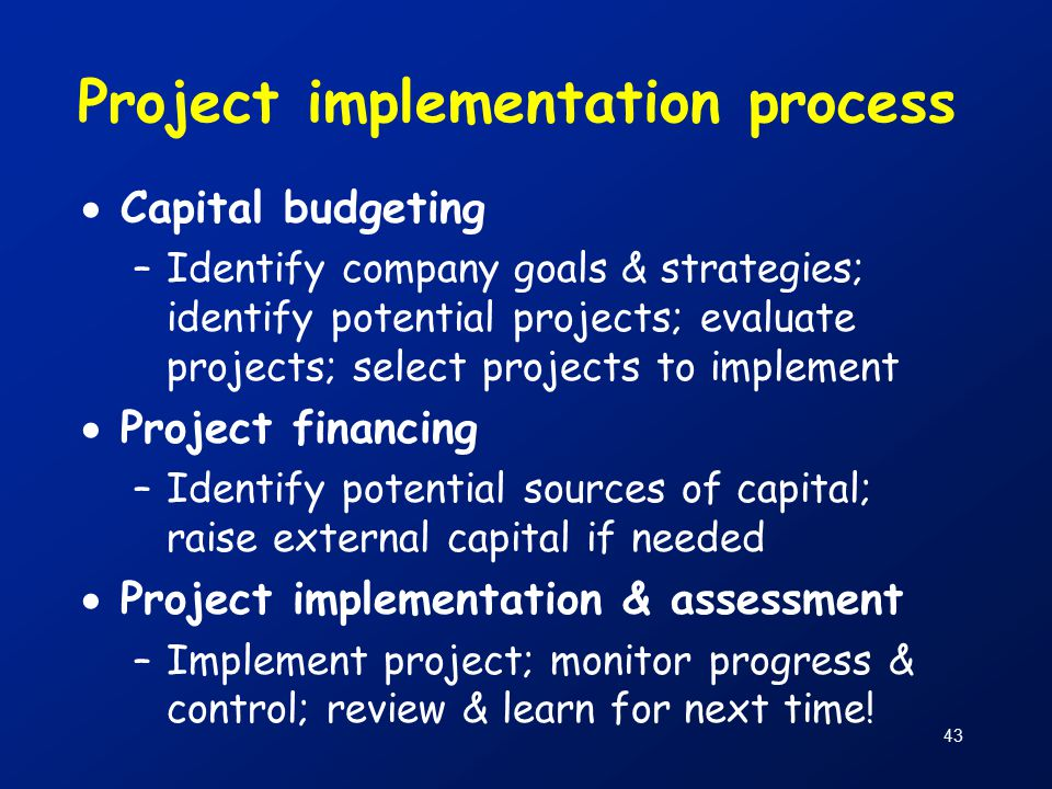 43 Project implementation process  Capital budgeting –Identify company goals & strategies; identify potential projects; evaluate projects; select projects to implement  Project financing –Identify potential sources of capital; raise external capital if needed  Project implementation & assessment –Implement project; monitor progress & control; review & learn for next time!