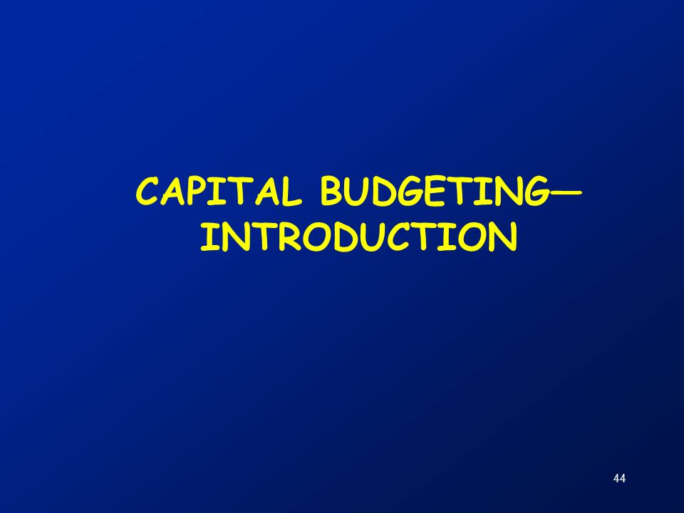 44 CAPITAL BUDGETING— INTRODUCTION