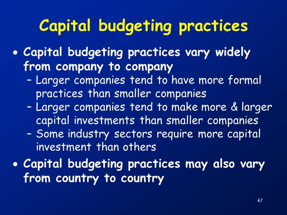 47 Capital budgeting practices  Capital budgeting practices vary widely from company to company –Larger companies tend to have more formal practices than smaller companies –Larger companies tend to make more & larger capital investments than smaller companies –Some industry sectors require more capital investment than others  Capital budgeting practices may also vary from country to country