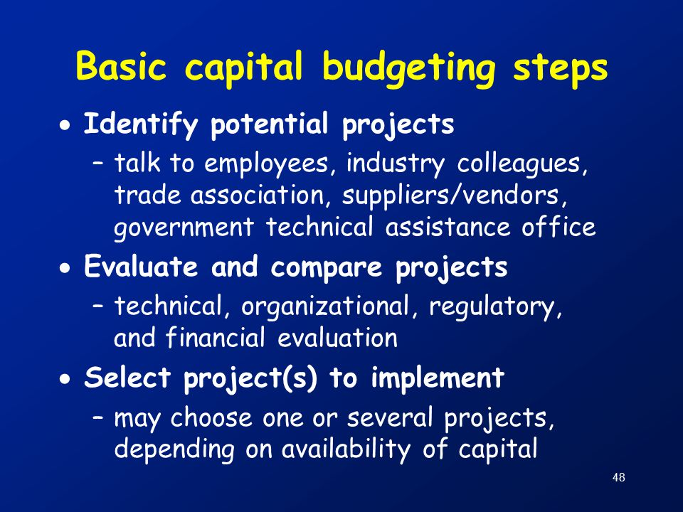 48 Basic capital budgeting steps  Identify potential projects –talk to employees, industry colleagues, trade association, suppliers/vendors, government technical assistance office  Evaluate and compare projects –technical, organizational, regulatory, and financial evaluation  Select project(s) to implement –may choose one or several projects, depending on availability of capital