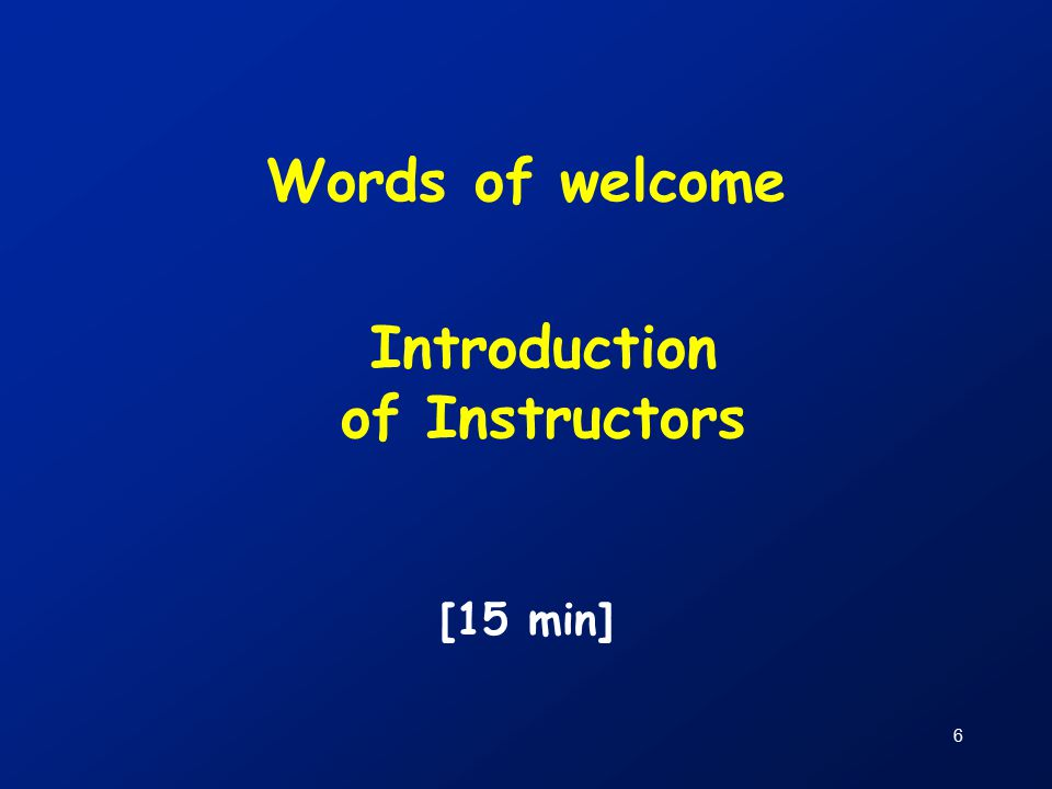 6 Words of welcome [15 min] Introduction of Instructors