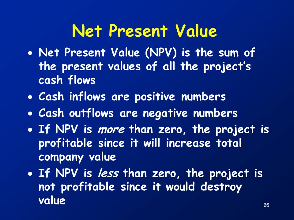 66 Net Present Value  Net Present Value (NPV) is the sum of the present values of all the project's cash flows  Cash inflows are positive numbers  Cash outflows are negative numbers  If NPV is more than zero, the project is profitable since it will increase total company value  If NPV is less than zero, the project is not profitable since it would destroy value