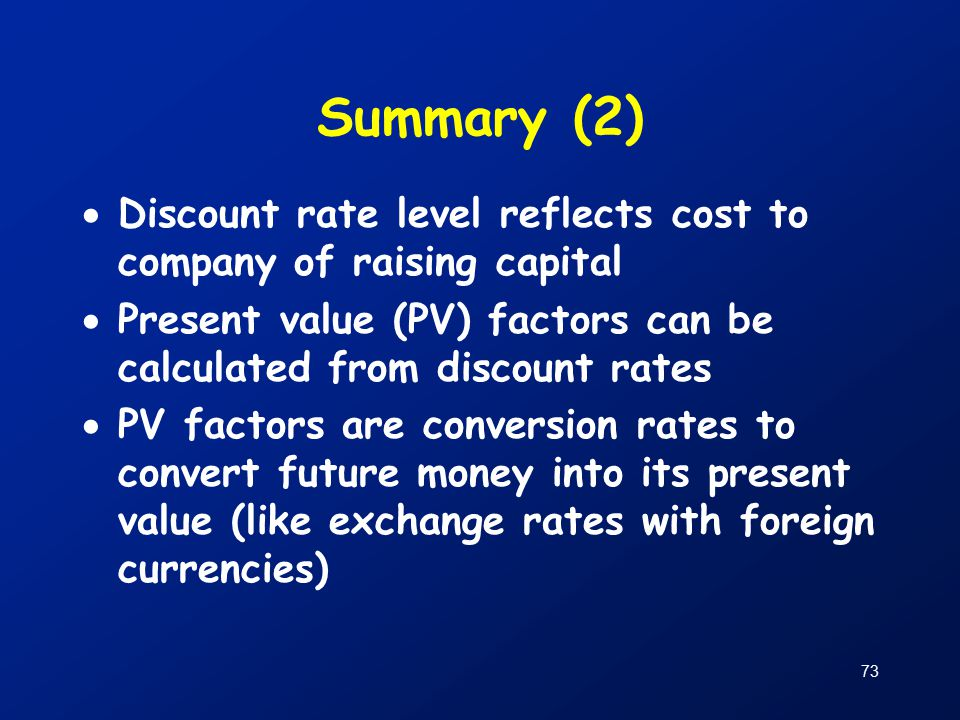 73 Summary (2)  Discount rate level reflects cost to company of raising capital  Present value (PV) factors can be calculated from discount rates  PV factors are conversion rates to convert future money into its present value (like exchange rates with foreign currencies)