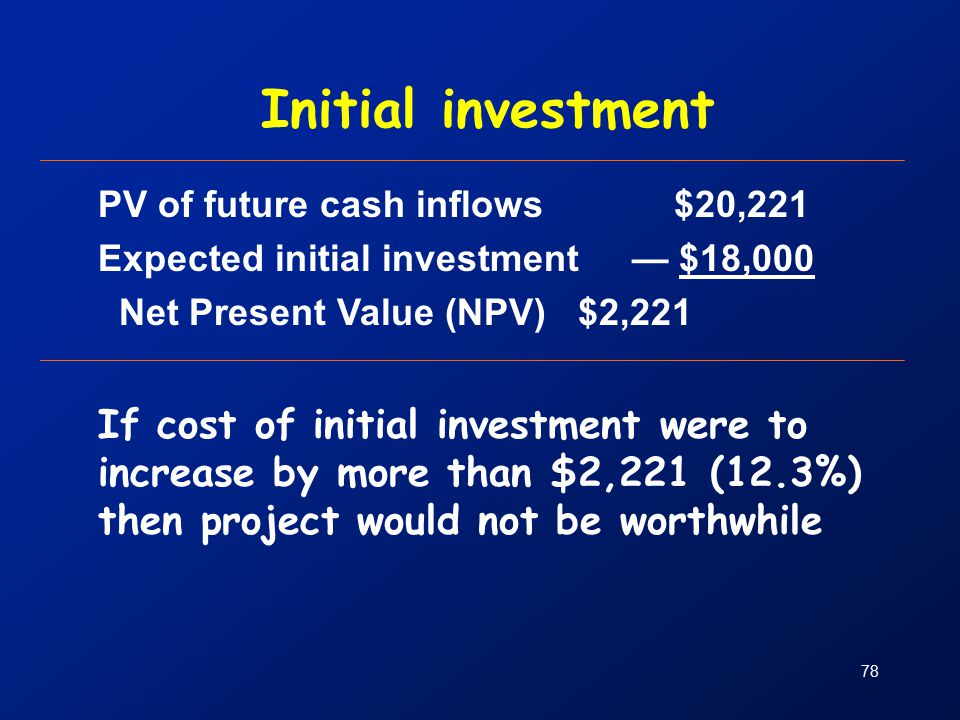 78 Initial investment PV of future cash inflows$20,221 Expected initial investment — $18,000 Net Present Value (NPV) $2,221 If cost of initial investment were to increase by more than $2,221 (12.3%) then project would not be worthwhile