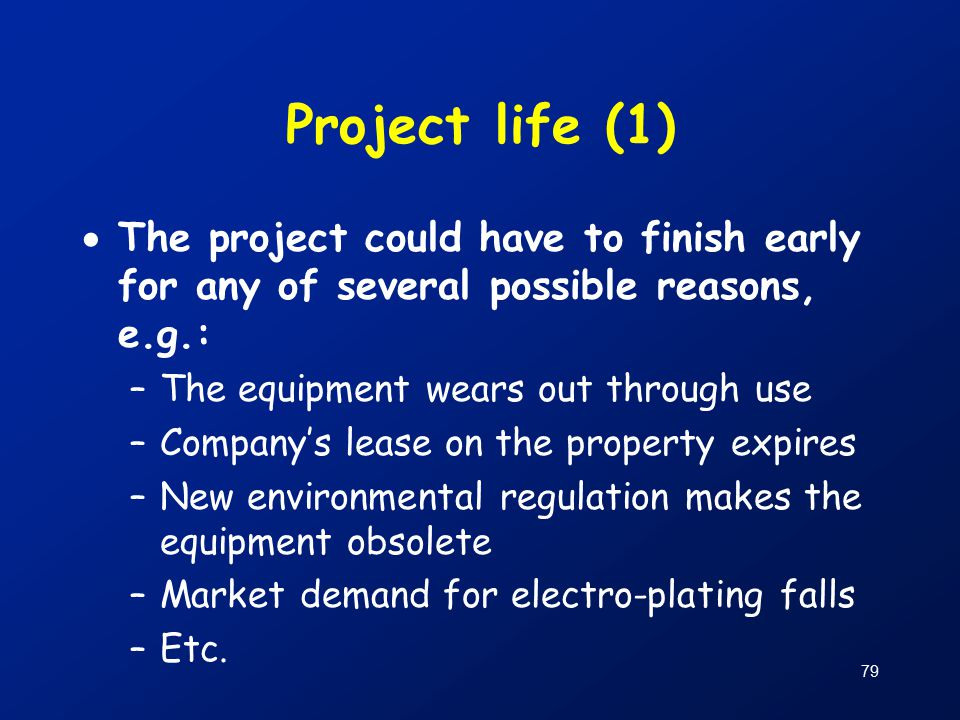 79 Project life (1)  The project could have to finish early for any of several possible reasons, e.g.: –The equipment wears out through use –Company's lease on the property expires –New environmental regulation makes the equipment obsolete –Market demand for electro-plating falls –Etc.