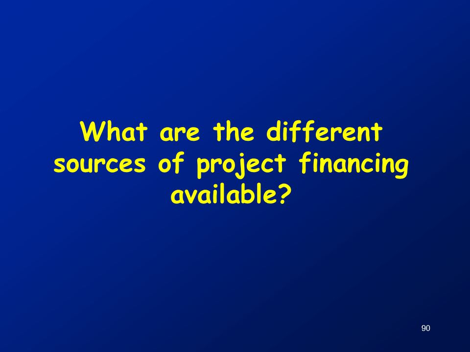 90 What are the different sources of project financing available