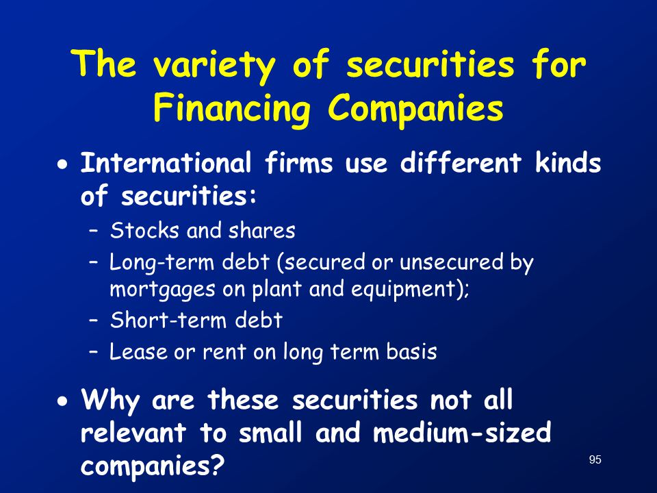95 The variety of securities for Financing Companies  International firms use different kinds of securities: –Stocks and shares –Long-term debt (secured or unsecured by mortgages on plant and equipment); –Short-term debt –Lease or rent on long term basis  Why are these securities not all relevant to small and medium-sized companies