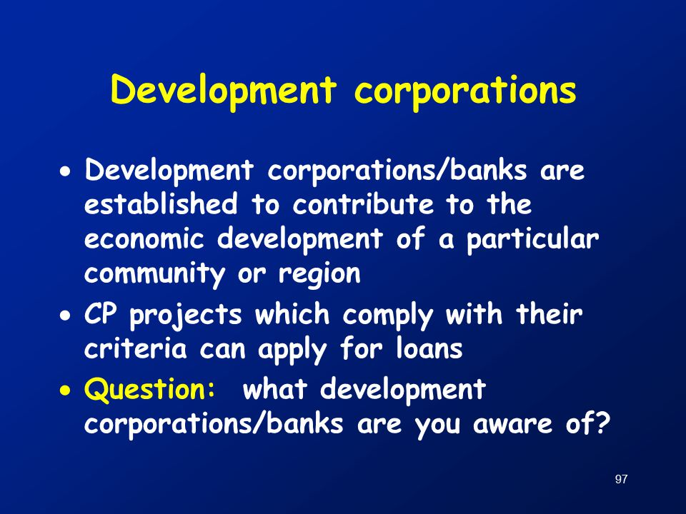 97 Development corporations  Development corporations/banks are established to contribute to the economic development of a particular community or region  CP projects which comply with their criteria can apply for loans  Question: what development corporations/banks are you aware of