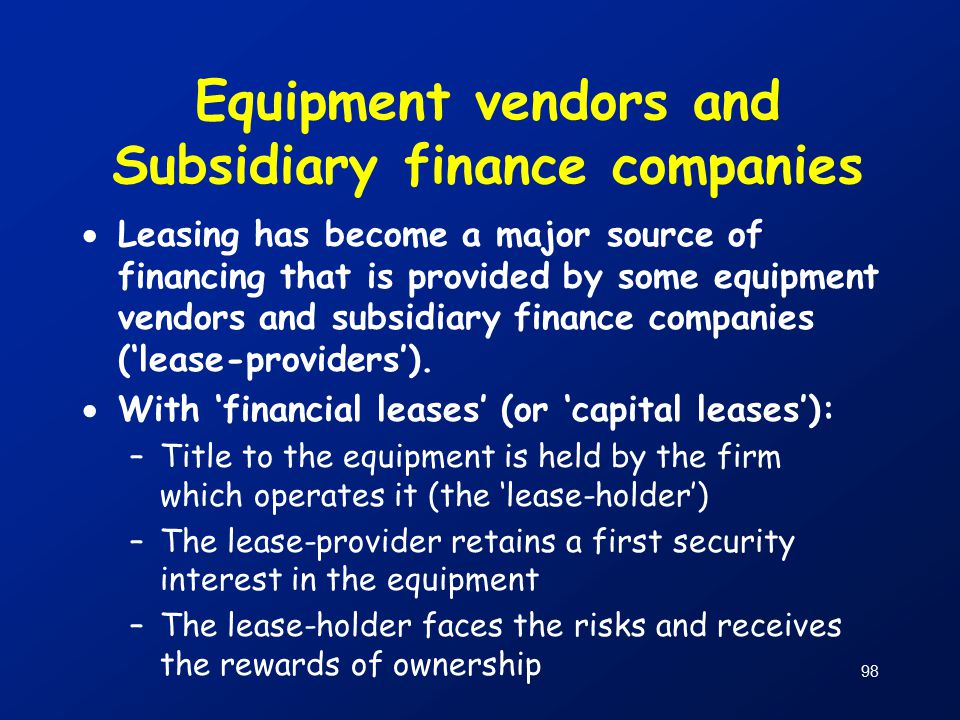 98 Equipment vendors and Subsidiary finance companies  Leasing has become a major source of financing that is provided by some equipment vendors and subsidiary finance companies ('lease-providers').